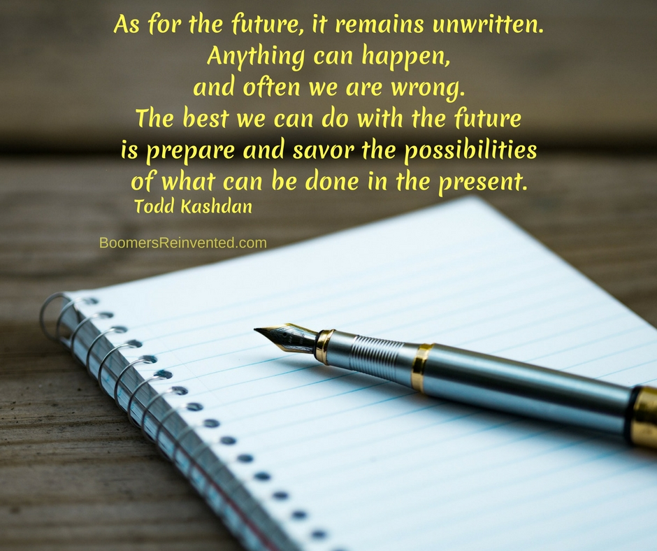 As for the future, it remains unwritten. Anything can happen, and often we are wrong. The best we can do with the future is prepare and savor the possibilities of what can be done in the present. – Todd Kashdan